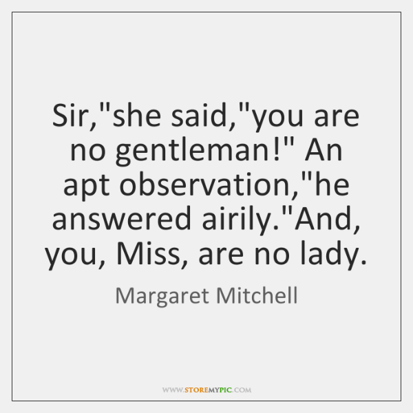 "Sir,""she said,""you are no gentleman!"" An apt observation,""he answered ..."