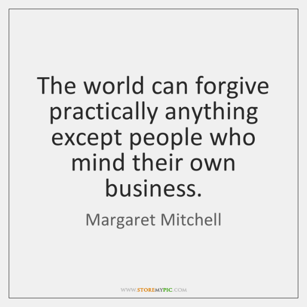 The world can forgive practically anything except people who mind their own ...