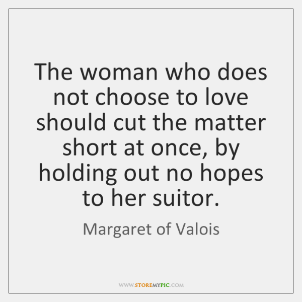 The woman who does not choose to love should cut the matter ...