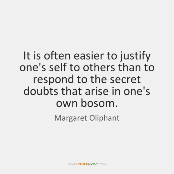 It is often easier to justify one's self to others than to ...