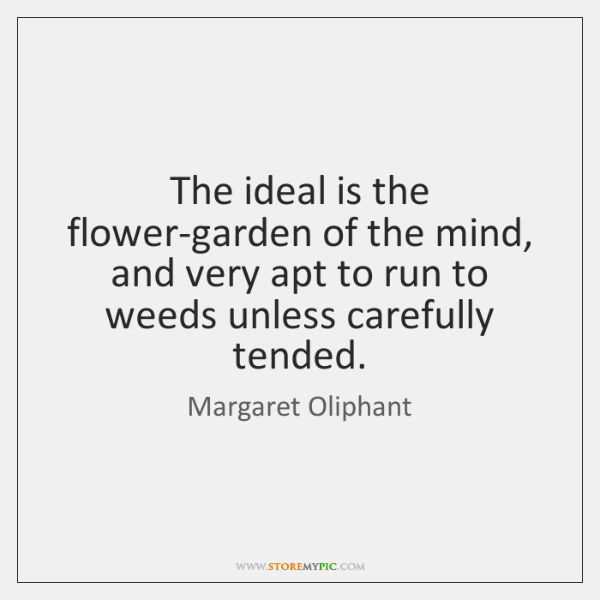 The ideal is the flower-garden of the mind, and very apt to ...