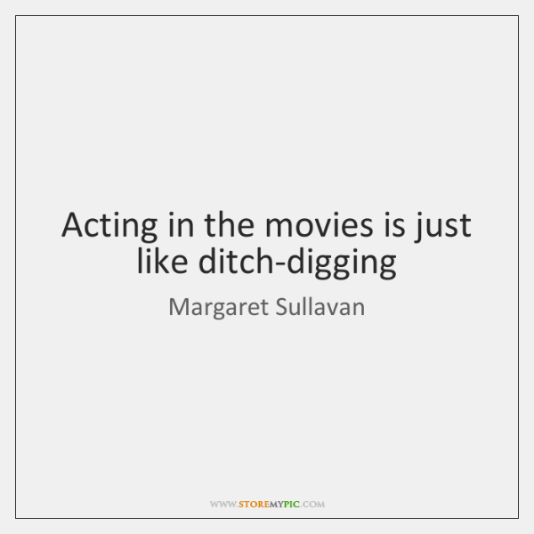 Acting in the movies is just like ditch-digging