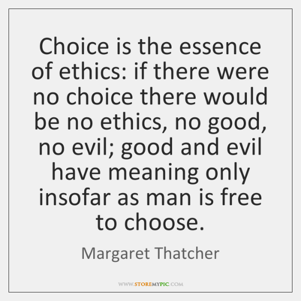 Choice is the essence of ethics: if there were no choice there ...
