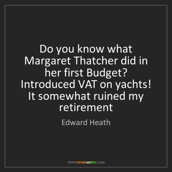 Edward Heath: Do you know what Margaret Thatcher did in her first Budget?...