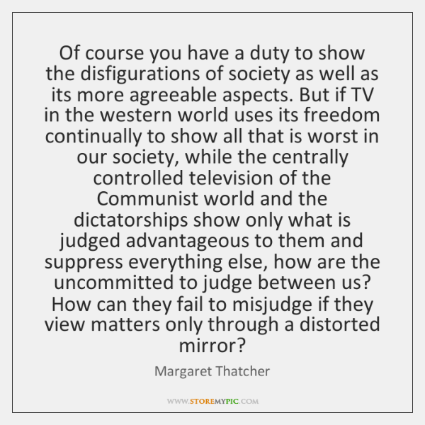 Of course you have a duty to show the disfigurations of society ...