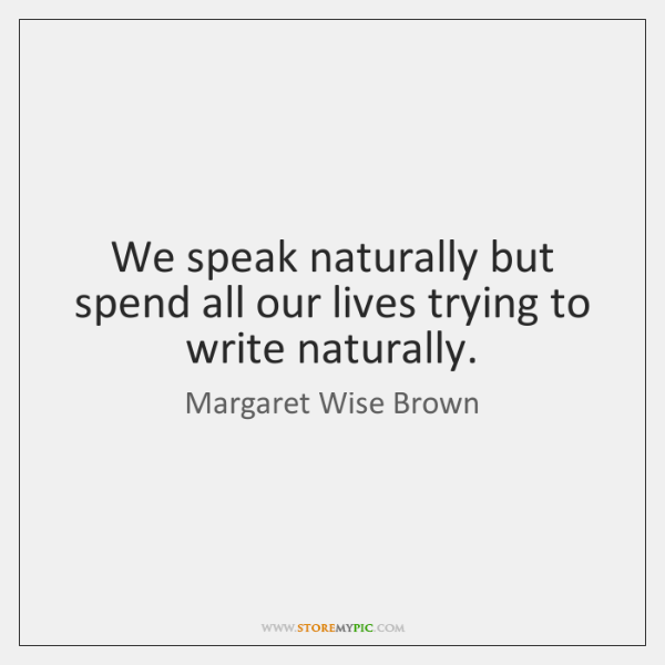 We speak naturally but spend all our lives trying to write naturally.