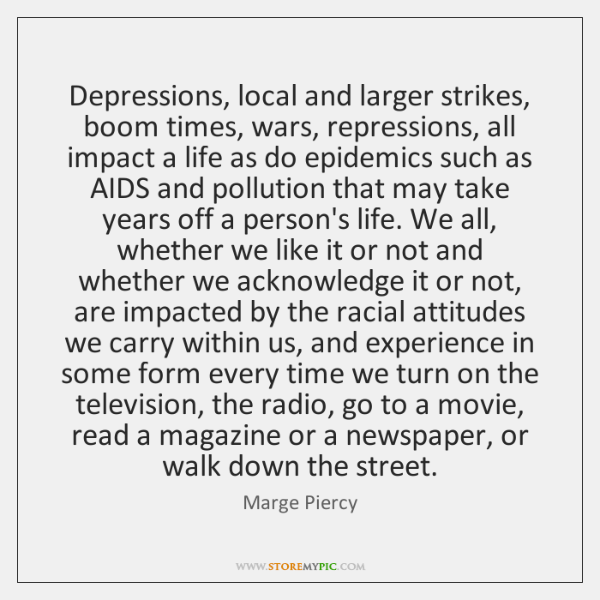 Depressions, local and larger strikes, boom times, wars, repressions, all impact a ...
