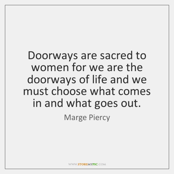 Doorways are sacred to women for we are the doorways of life ...