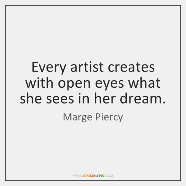 Every artist creates with open eyes what she sees in her dream.