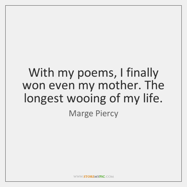 With my poems, I finally won even my mother. The longest wooing ...