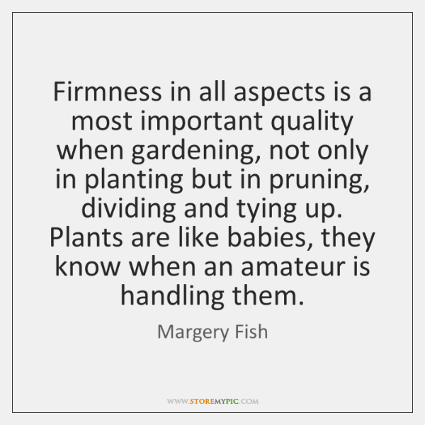 Firmness in all aspects is a most important quality when gardening, not ...