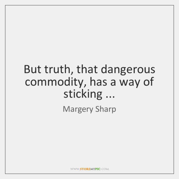 But truth, that dangerous commodity, has a way of sticking ...