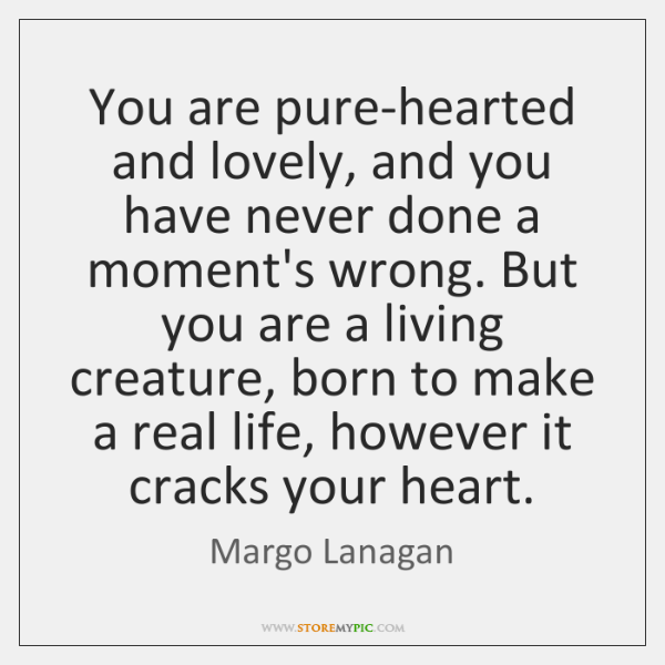 You are pure-hearted and lovely, and you have never done a moment's ...