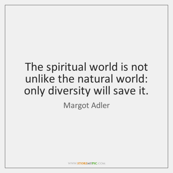 The spiritual world is not unlike the natural world: only diversity will ...