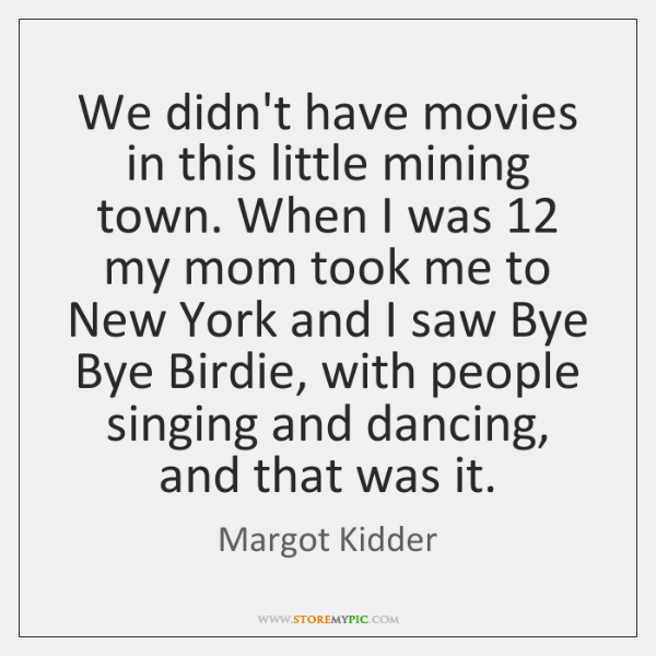 We didn't have movies in this little mining town. When I was 12 ...