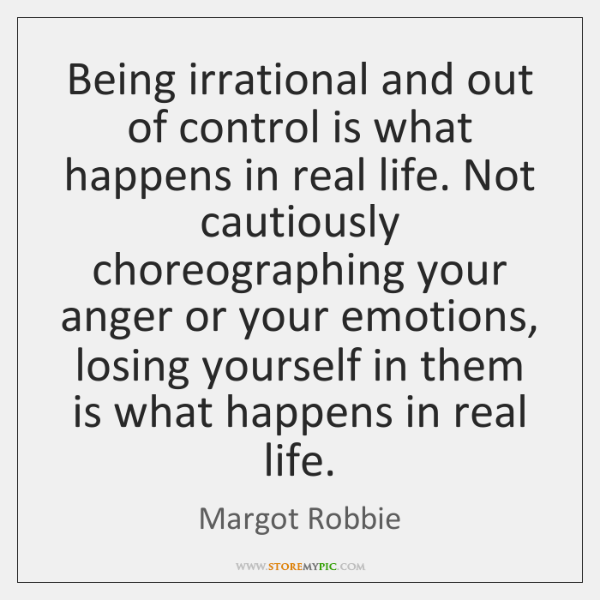 Being irrational and out of control is what happens in real life. ...