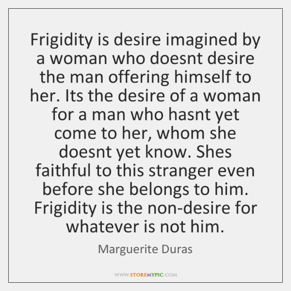 Frigidity is desire imagined by a woman who doesnt desire the man ...