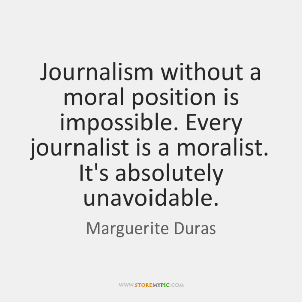 Journalism without a moral position is impossible. Every journalist is a moralist. ...