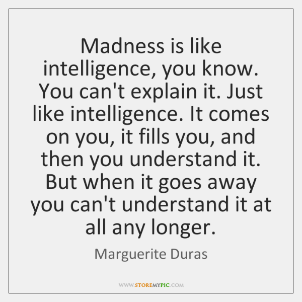 Madness is like intelligence, you know. You can't explain it. Just like ...