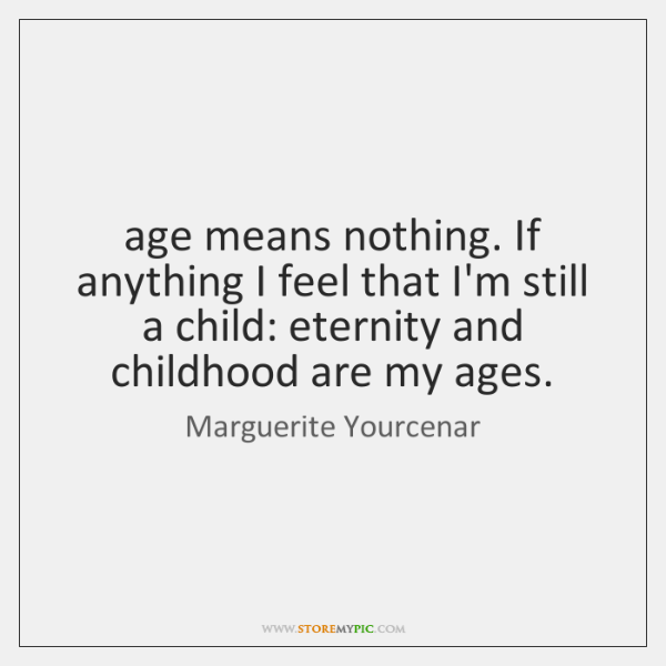 age means nothing. If anything I feel that I'm still a child: ...