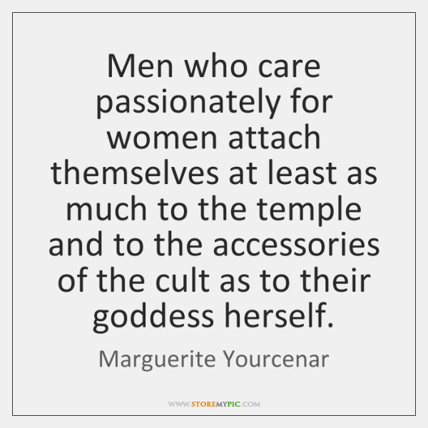 Men who care passionately for women attach themselves at least as much ...
