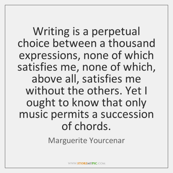 Writing is a perpetual choice between a thousand expressions, none of which ...