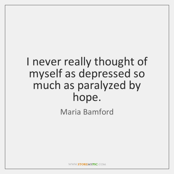 I never really thought of myself as depressed so much as paralyzed ...