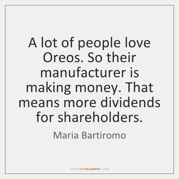 A lot of people love Oreos. So their manufacturer is making money. ...
