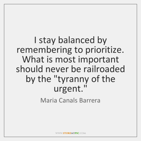 I stay balanced by remembering to prioritize. What is most important should ...
