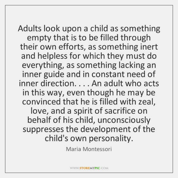 Adults look upon a child as something empty that is to be ...