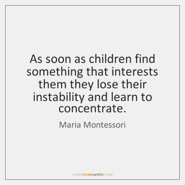 As soon as children find something that interests them they lose their ...