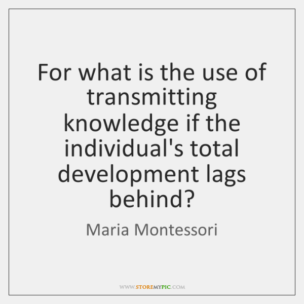 For what is the use of transmitting knowledge if the individual's total ...