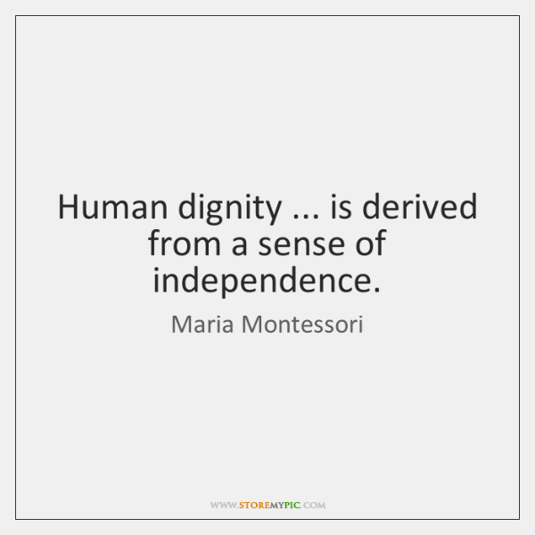 Human dignity ... is derived from a sense of independence.