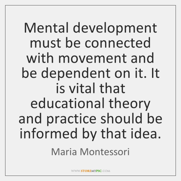 Mental development must be connected with movement and be dependent on it. ...