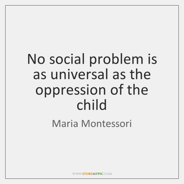 No social problem is as universal as the oppression of the child
