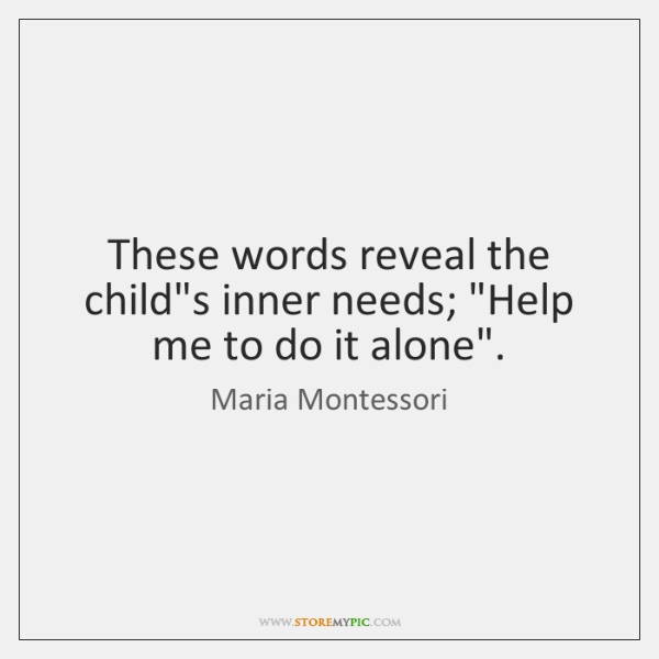 "These words reveal the child's inner needs; ""Help me to do it ..."