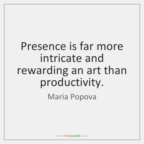Presence is far more intricate and rewarding an art than productivity.