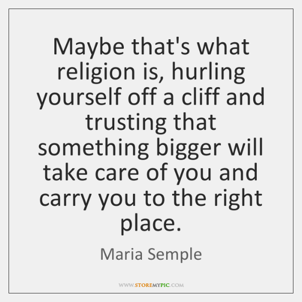 Maybe that's what religion is, hurling yourself off a cliff and trusting ...