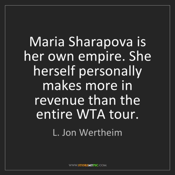 L. Jon Wertheim: Maria Sharapova is her own empire. She herself personally...