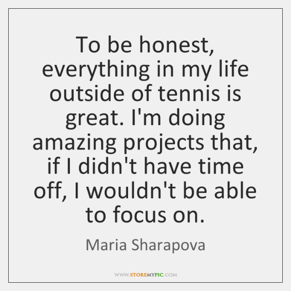 To be honest, everything in my life outside of tennis is great. ...