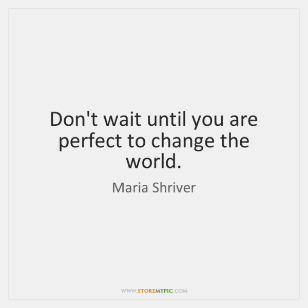 Don't wait until you are perfect to change the world.