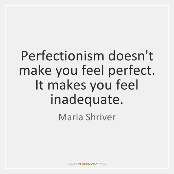 Perfectionism doesn't make you feel perfect. It makes you feel inadequate.