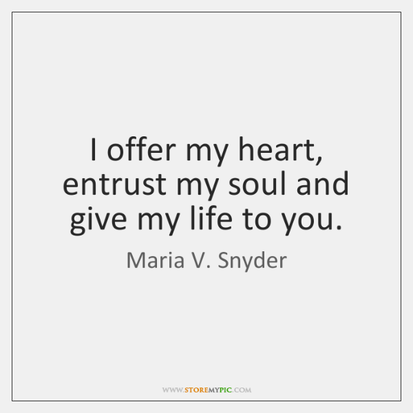 I offer my heart, entrust my soul and give my life to ...