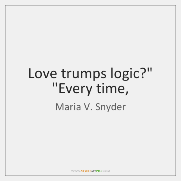 "Love trumps logic?"" ""Every time,"