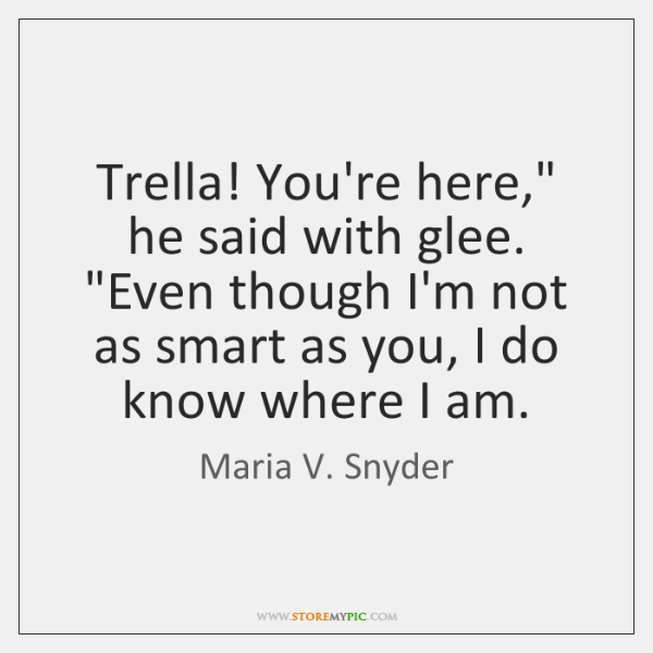"Trella! You're here,"" he said with glee. ""Even though I'm not as ..."