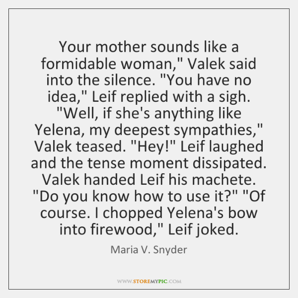 "Your mother sounds like a formidable woman,"" Valek said into the silence. ""..."