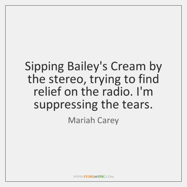 Sipping Bailey's Cream by the stereo, trying to find relief on the ...