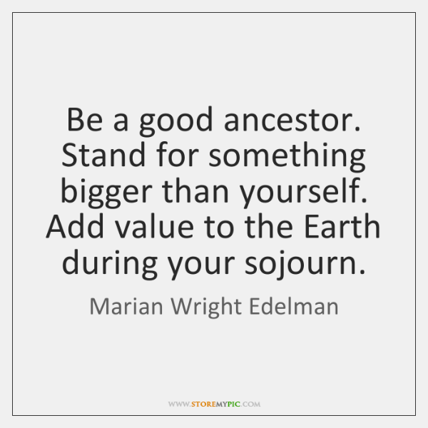 Be a good ancestor. Stand for something bigger than yourself. Add value ...