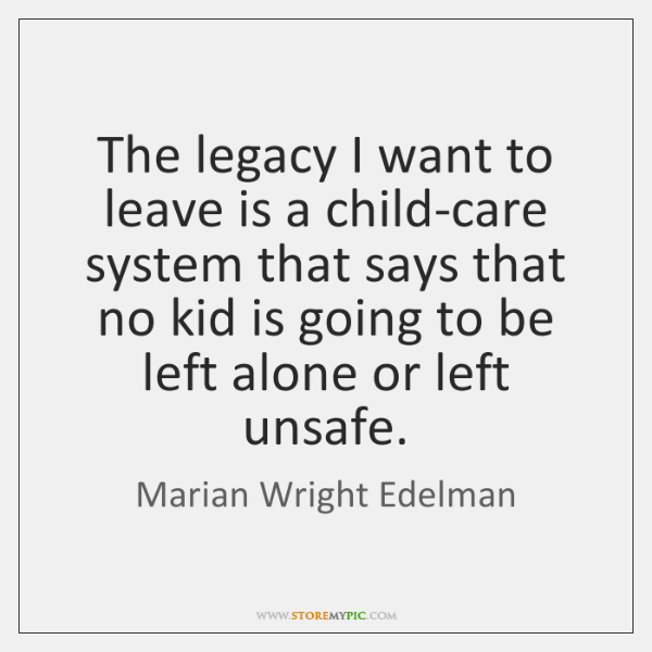 The legacy I want to leave is a child-care system that says ...