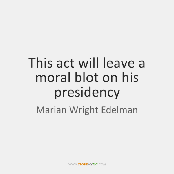 This act will leave a moral blot on his presidency